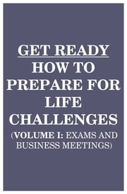 Get Ready: How to Prepare for Life Challenges (Vol 1: Exams and Business Meetings)