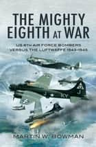 The Mighty Eighth at War - USAAF 8th Air Force Bombers Versus the Luftwaffe 1943-1945 ebook by Martin   Bowman