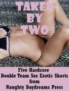 Taken By Two: Five Hardcore Double Team Sex Shorts ebook by Naughty Daydreams Press