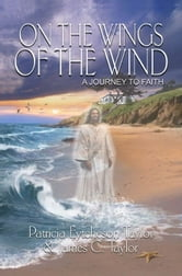 On the Wings of the Wind: A Journey to Faith ebook by Patricia Eytcheson Taylor
