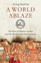 A World Ablaze - The Rise of Martin Luther and the Birth of the Reformation ebook by Craig Harline