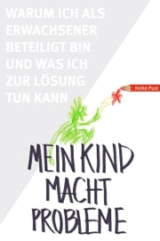 Mein Kind macht Probleme - Warum ich als Erwachsener beteiligt bin und was ich zur Lösung tun kann ebook by Kobo.Web.Store.Products.Fields.ContributorFieldViewModel