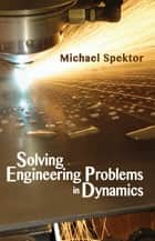 Solving Engineering Problems in Dynamics ebook by Michael Spektor