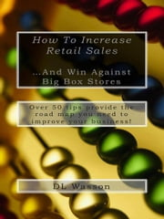 How To Increase Retail Sales - And Win Against Big Box Stores ebook by DL Wasson