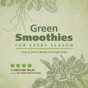 Green Smoothies for Every Season - A Year of Farmers MarketFresh Super Drinks ebook by Kristine Miles
