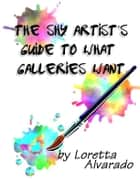 The Shy Artist's Guide to What Galleries Want ebook by Loretta Alvarado