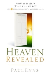 Heaven Revealed - What Is It Like? What Will We Do?... And 11 Other Things You've Wondered About ebook by Paul P. Enns