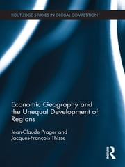 Economic Geography and the Unequal Development of Regions ebook by Jean-Claude Prager,Jacques-François Thisse