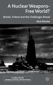 A Nuclear Weapons-Free World? - Britain, Trident and the Challenges Ahead ebook by Nick Ritchie