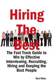 Hiring the Best: The Fast Track Guide to Win by Effective Interviewing, Recruiting, Hiring and Keeping the Best People ebook by Nick White
