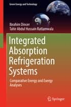 Integrated Absorption Refrigeration Systems - Comparative Energy and Exergy Analyses ebook by Ibrahim Dincer, Tahir Abdul Hussain Ratlamwala