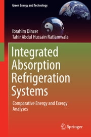 Integrated Absorption Refrigeration Systems - Comparative Energy and Exergy Analyses ebook by Ibrahim Dincer,Tahir Abdul Hussain Ratlamwala