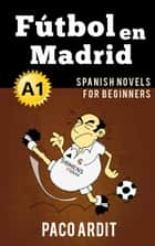 Fútbol en Madrid - Spanish Readers for Beginners (A1) - Spanish Novels Series, #2 ebook by Paco Ardit