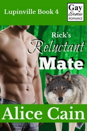 Rick's Reluctant Mate [Gay Erotic romance] ebook by Alice Cain