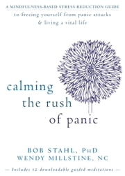 Calming the Rush of Panic - A Mindfulness-Based Stress Reduction Guide to Freeing Yourself from Panic Attacks and Living a Vital ebook by Bob Stahl, PhD,Wendy Millstine, NC