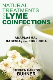 Natural Treatments for Lyme Coinfections - Anaplasma, Babesia, and Ehrlichia ebook by Stephen Harrod Buhner