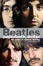 The Beatles: Paperback Writer - 40 Years of Classic Writing ebook by Mike Evans, Brian Epstein, John Lennon,...