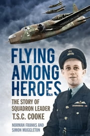 Flying Among Heroes - The Story of Squadron Leader T C S Cooke DFC AFC DFM AE ebook by Norman Franks,Simon Muggleton