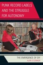 Punk Record Labels and the Struggle for Autonomy - The Emergence of DIY ebook by
