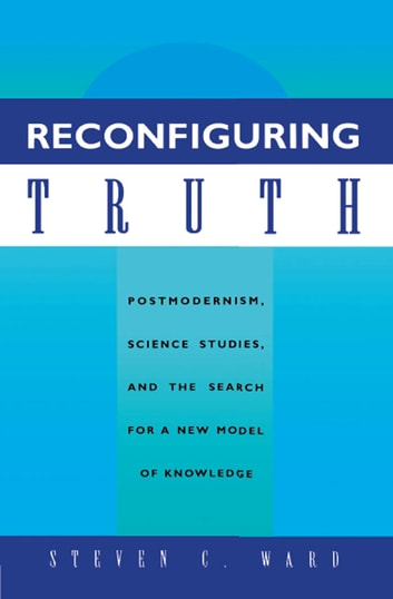 Reconfiguring Truth - Postmodernism, Science Studies, and the Search for a New Model of Knowledge ebook by Steven C. Ward