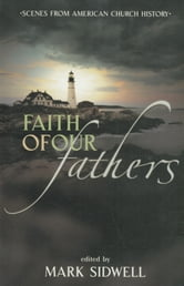 Faith of Our Fathers - Scenes from American Church History ebook by Mark Sidwell