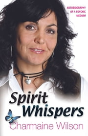 Spirit Whispers: Autobiography of a Psychic Medium ebook by Charmaine Wilson