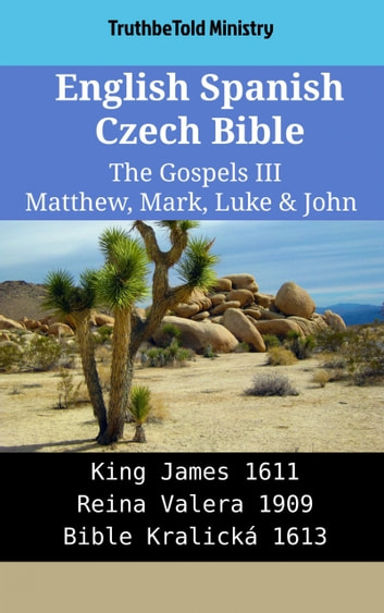 English Spanish Czech Bible - The Gospels III - Matthew, Mark, Luke & John - King James 1611 - Reina Valera 1909 - Bible Kralická 1613 ebook by TruthBeTold Ministry