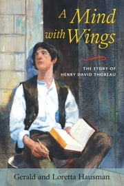 A Mind with Wings - The Story of Henry David Thoreau ebook by Gerald Hausman,Loretta Hausman