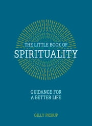 Little Book of Spirituality - Guidance for a Better Life ebook by Gilly Pickup