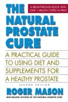 The Natural Prostate Cure, Second Edition - A Practical Guide to Using Diet and Supplements for a Healthy Prostate ebook by Roger Mason