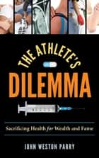 The Athlete's Dilemma - Sacrificing Health for Wealth and Fame ebook by John Weston Parry