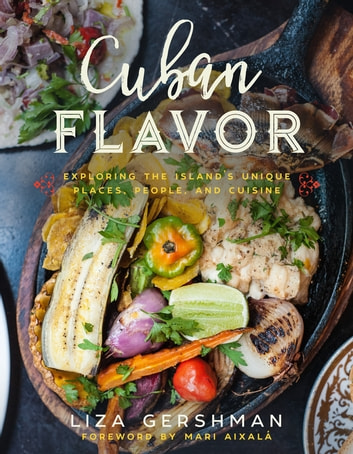 Cuban Flavor - Exploring the Island's Unique Places, People, and Cuisine ebook by Liza Gershman