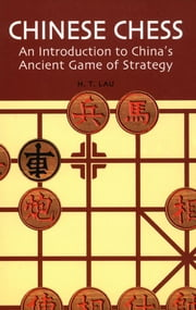 Chinese Chess - An Introduction to China's Ancient Game of Strategy ebook by H. T. Lau