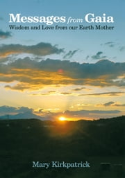 Messages from Gaia - Wisdom and Love from our Earth Mother ebook by Mary Kirkpatrick