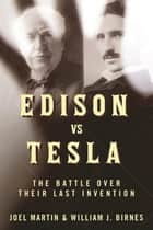 Edison vs. Tesla - The Battle over Their Last Invention ebook by Joel Martin