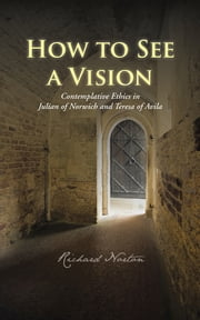 How to See a Vision - Contemplative Ethics in Julian of Norwich and Teresa of Avila ebook by Richard Norton