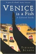 Venice is a Fish: A Cultural Guide ebook by Tiziano Scarpa