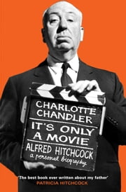 It's Only a Movie - Alfred Hitchcock: A Personal Biography ebook by Charlotte Chandler