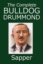 The Complete Bulldog Drummond Mysteries ebook by Sapper