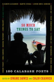 So Much Things to Say - 100 Poets from the First Ten Years of the Calabash International Literary Festival ebook by Kwame Dawes,Colin Channer