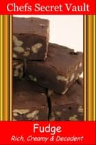 Fudge: Rich, Creamy, and Decadent ebook by Chefs Secret Vault