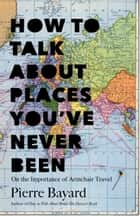 How to Talk About Places You've Never Been - On the Importance of Armchair Travel ebook by Pierre Bayard, Michele Hutchison