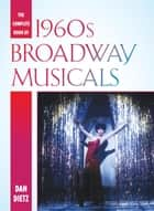 The Complete Book of 1960s Broadway Musicals ebook by Dan Dietz