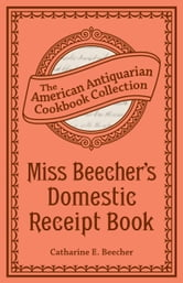 Miss Beecher's Domestic Receipt Book - Designed As a Supplement to Her Treatise on Domestic Economy ebook by Catharine Esther Beecher
