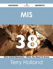 MIS 38 Success Secrets - 38 Most Asked Questions On MIS - What You Need To Know ebook by Terry Holland
