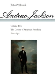 Andrew Jackson - The Course of American Freedom, 1822-1832 ebook by Robert V. Remini