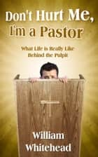Don't Hurt Me, I'm a Pastor ebook by William Whitehead