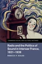 Radio and the Politics of Sound in Interwar France, 1921–1939 ebook by Rebecca P. Scales