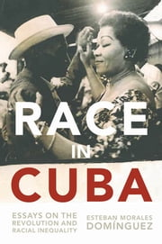 Race in Cuba - Essays on the Revolution and Racial Inequality ebook by Gary Prevost,August Nimtz,Esteban Morales Domínguez
