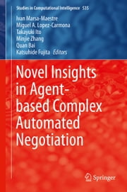 Novel Insights in Agent-based Complex Automated Negotiation ebook by Ivan Marsa-Maestre,Miguel A. Lopez-Carmona,Takayuki Ito,Minjie Zhang,Quan Bai,Katsuhide Fujita